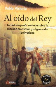 AL OÍDO DEL REY : LA HISTORIA JAMÁS CONTADA SOBRE LA REBELIÓN AMERICANA Y EL GENOCIDIO BOLIVARIANO